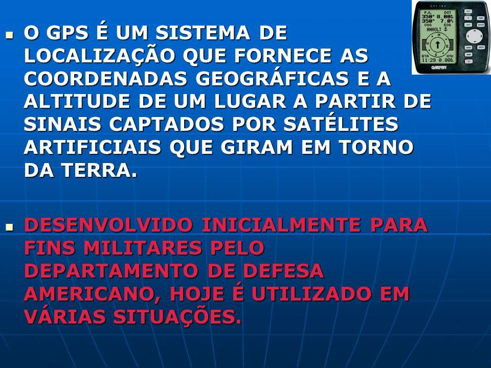 O GPS É UM SISTEMA DE LOCALIZAÇÃO QUE FORNECE AS COORDENADAS GEOGRÁFICAS E A ALTITUDE DE UM LUGAR A PARTIR DE SINAIS CAPTADOS POR SATÉLITES ARTIFICIAIS QUE GIRAM EM TORNO DA TERRA.
