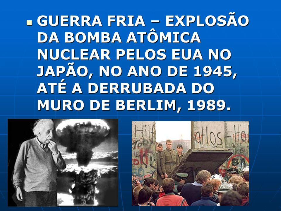 GUERRA FRIA – EXPLOSÃO DA BOMBA ATÔMICA NUCLEAR PELOS EUA NO JAPÃO, NO ANO DE 1945, ATÉ A DERRUBADA DO MURO DE BERLIM, 1989.