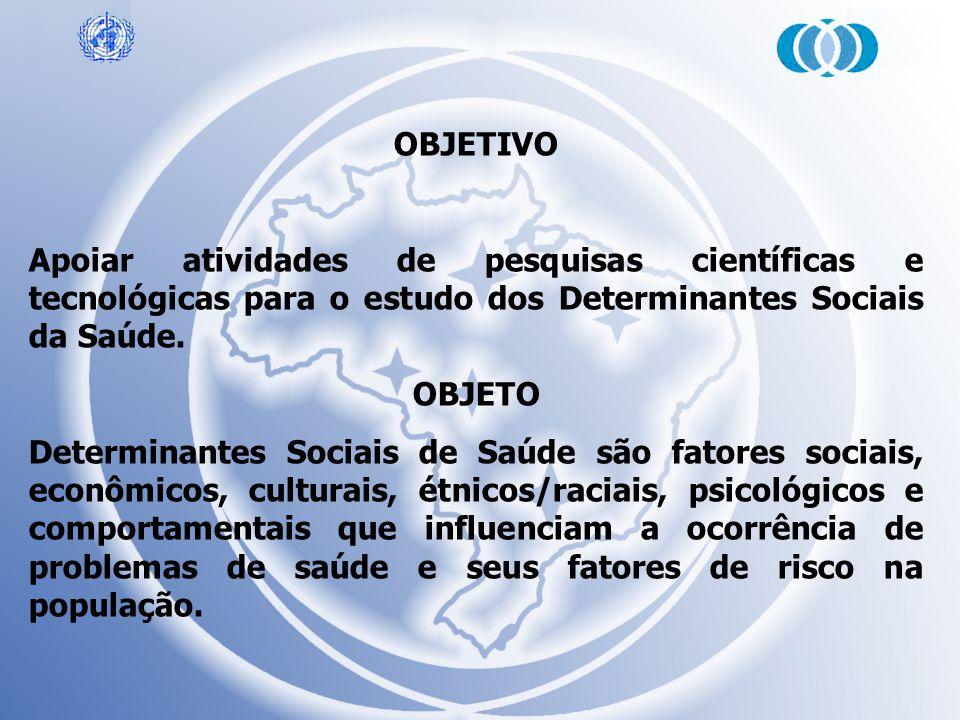 OBJETIVO Apoiar atividades de pesquisas científicas e tecnológicas para o estudo dos Determinantes Sociais da Saúde.