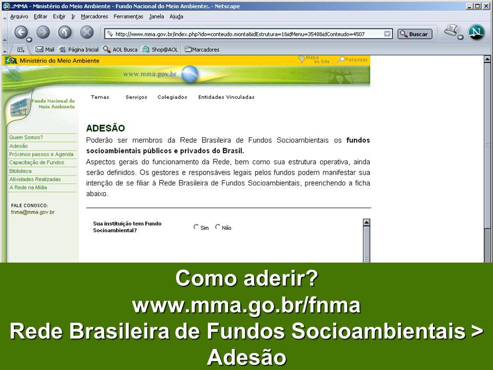 Como aderir www.mma.go.br/fnma Rede Brasileira de Fundos Socioambientais > Adesão