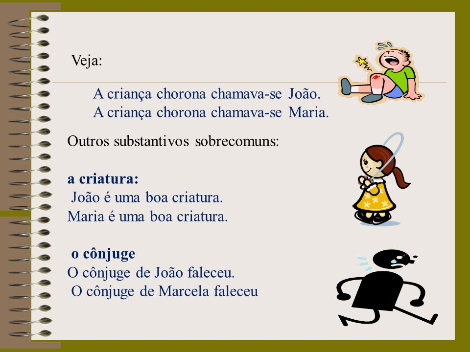 Veja: A criança chorona chamava-se João. A criança chorona chamava-se Maria. Outros substantivos sobrecomuns: