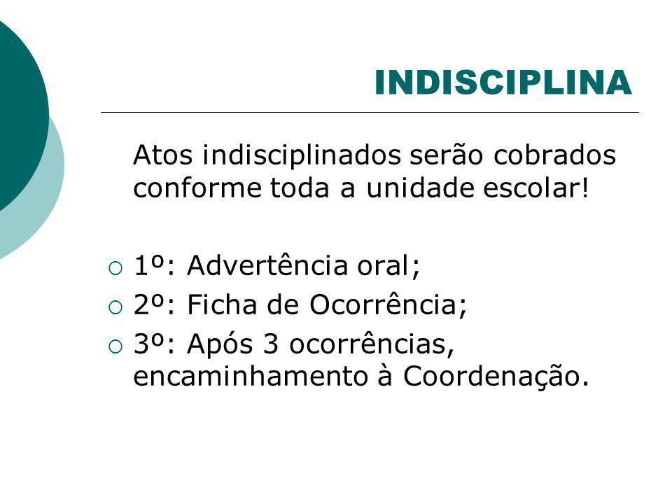 INDISCIPLINA Atos indisciplinados serão cobrados conforme toda a unidade escolar! 1º: Advertência oral;