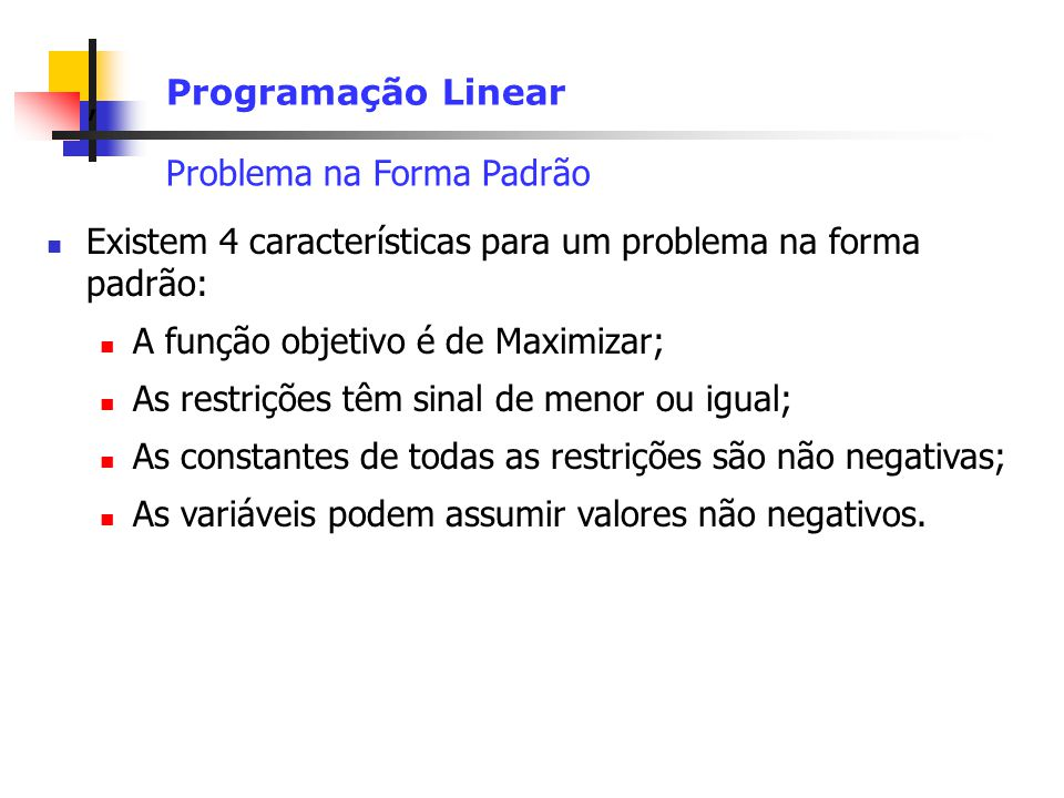 Programação Linear Problema na Forma Padrão. Existem 4 características para um problema na forma padrão: