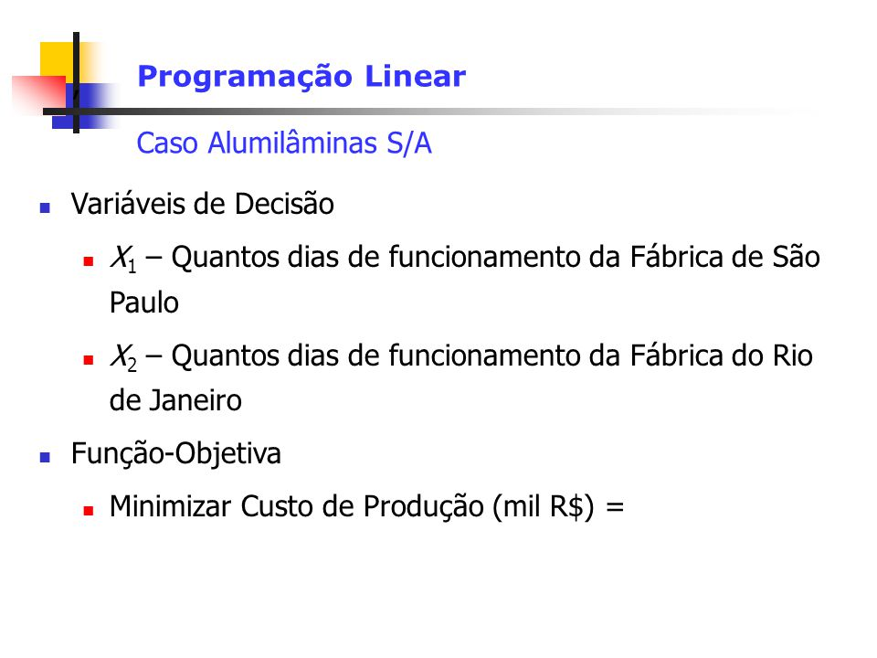 Programação Linear Caso Alumilâminas S/A. Variáveis de Decisão. X1 – Quantos dias de funcionamento da Fábrica de São Paulo.