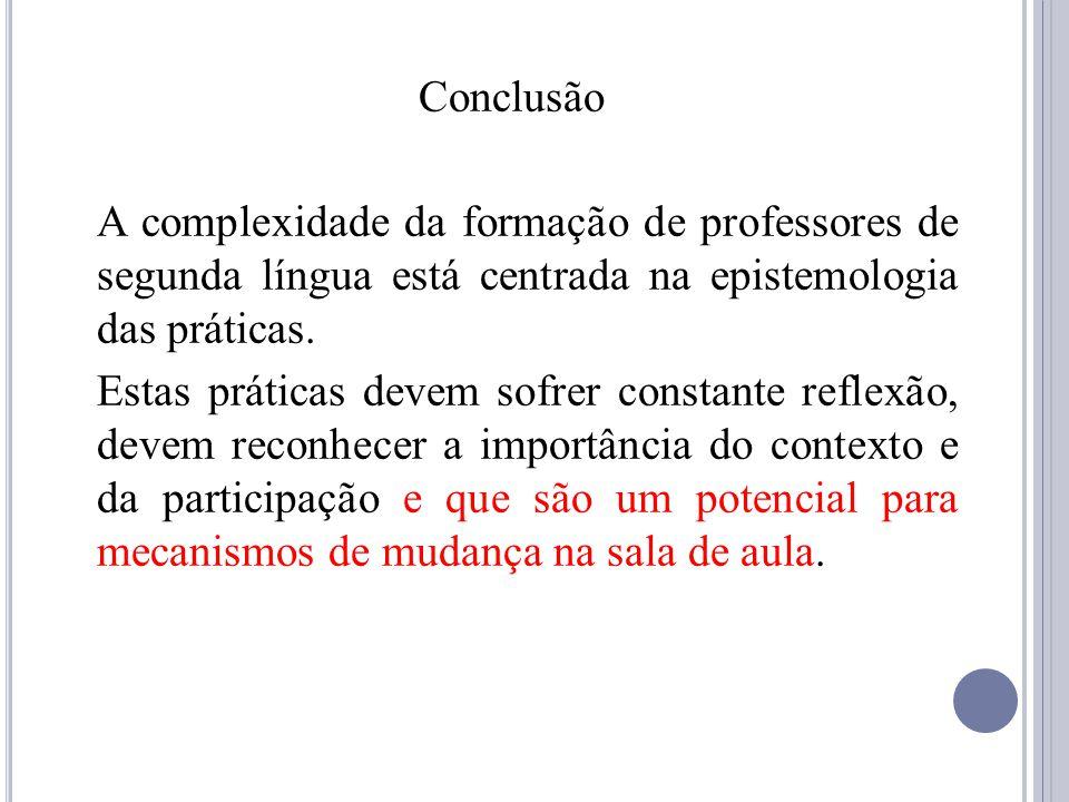 Conclusão A complexidade da formação de professores de segunda língua está centrada na epistemologia das práticas.