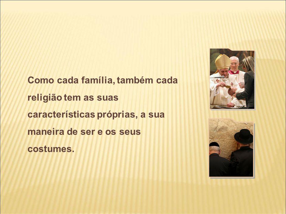 Como cada família, também cada religião tem as suas características próprias, a sua maneira de ser e os seus costumes.