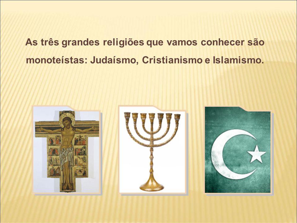 As três grandes religiões que vamos conhecer são monoteístas: Judaísmo, Cristianismo e Islamismo.
