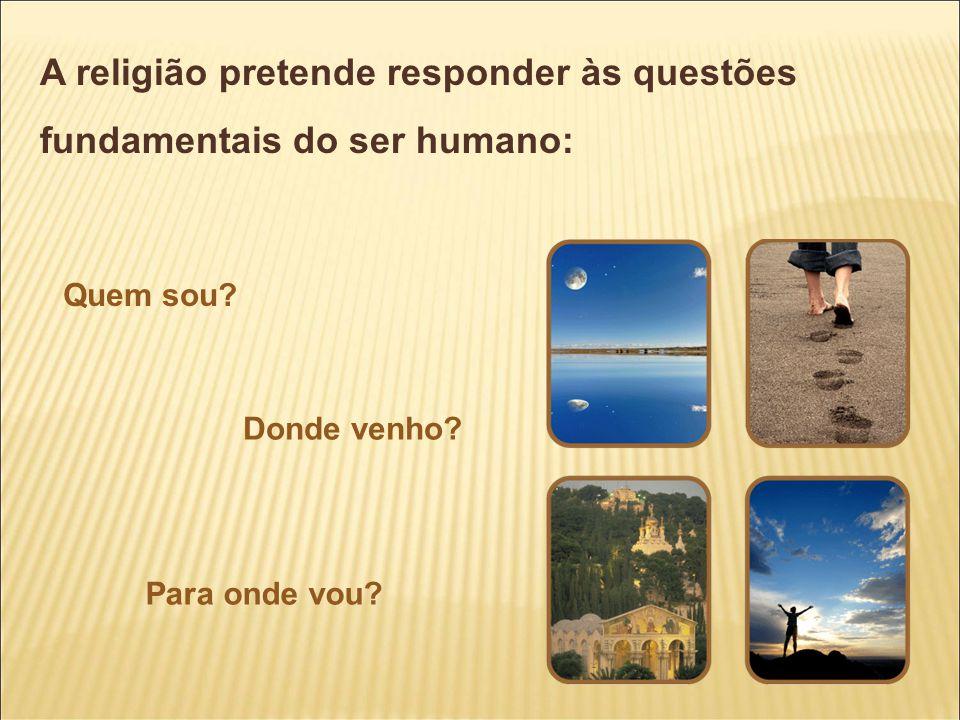 A religião pretende responder às questões fundamentais do ser humano: