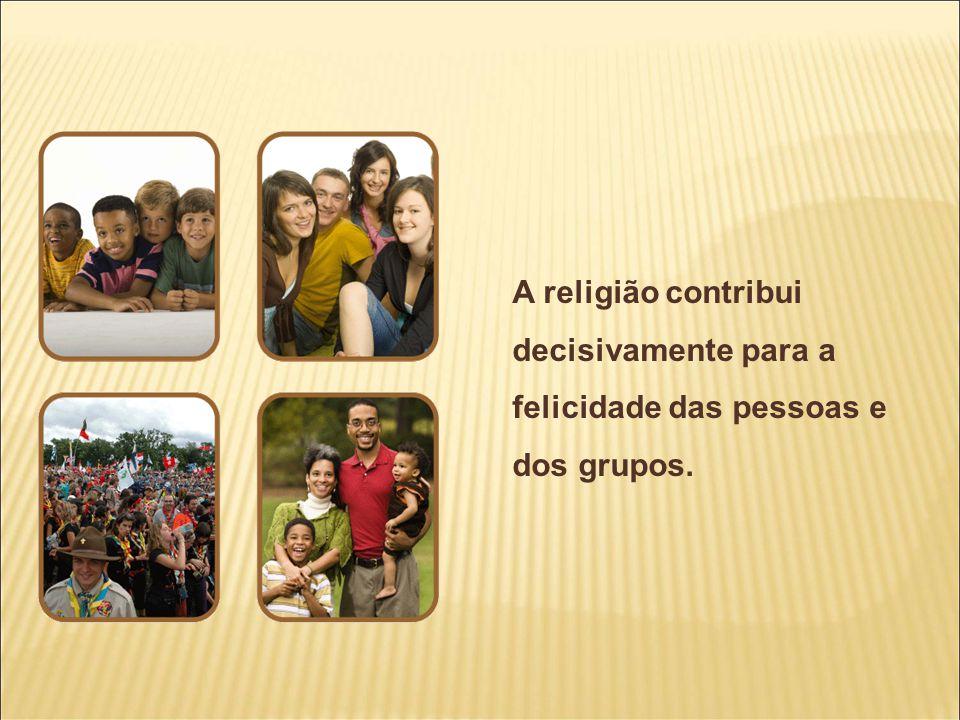 A religião contribui decisivamente para a felicidade das pessoas e dos grupos.