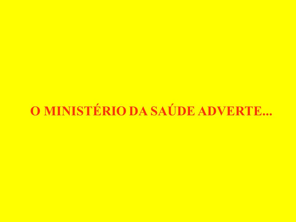 O MINISTÉRIO DA SAÚDE ADVERTE...