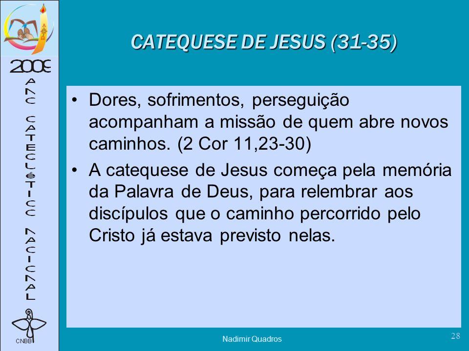 CATEQUESE DE JESUS (31-35) Dores, sofrimentos, perseguição acompanham a missão de quem abre novos caminhos. (2 Cor 11,23-30)