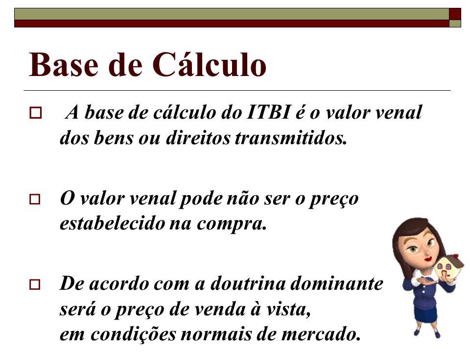 Base de Cálculo A base de cálculo do ITBI é o valor venal dos bens ou direitos transmitidos.