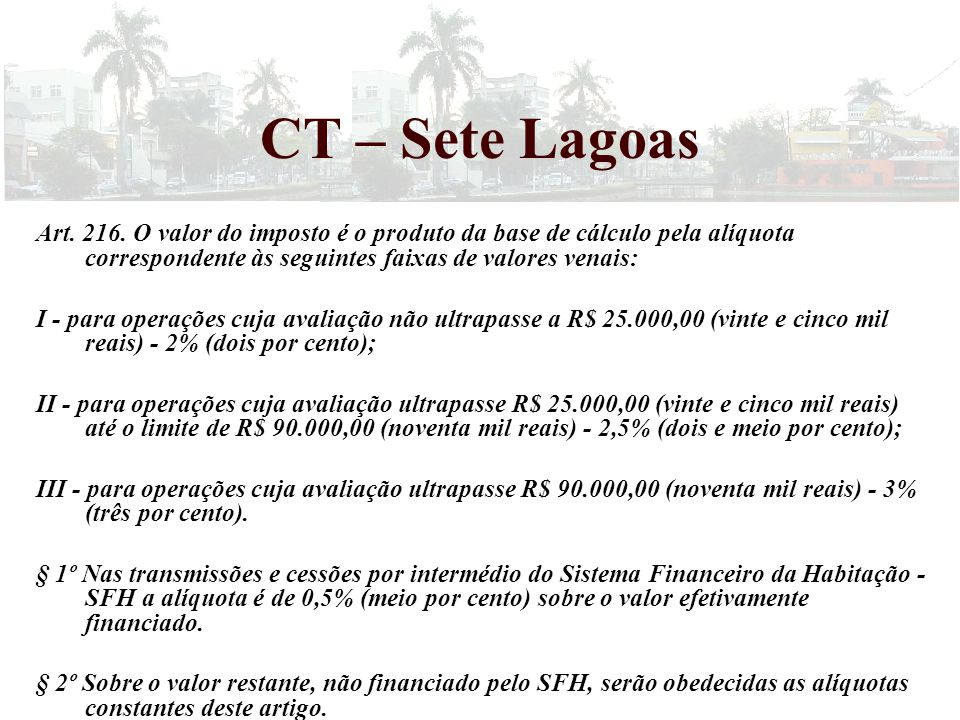 CT – Sete Lagoas Art. 216. O valor do imposto é o produto da base de cálculo pela alíquota correspondente às seguintes faixas de valores venais:
