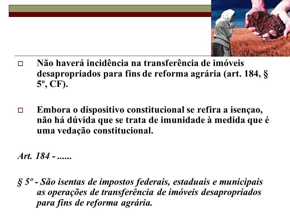 Não haverá incidência na transferência de imóveis desapropriados para fins de reforma agrária (art. 184, § 5º, CF).