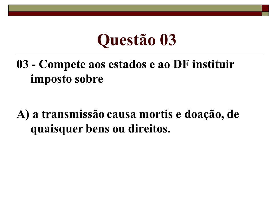Questão 03 03 - Compete aos estados e ao DF instituir imposto sobre