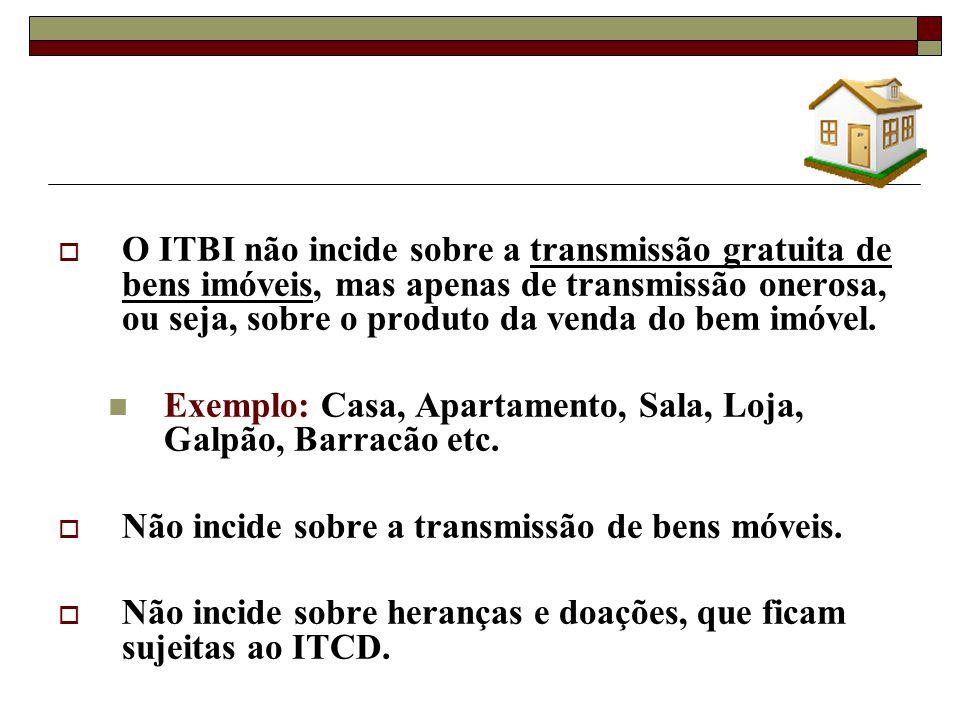 O ITBI não incide sobre a transmissão gratuita de bens imóveis, mas apenas de transmissão onerosa, ou seja, sobre o produto da venda do bem imóvel.