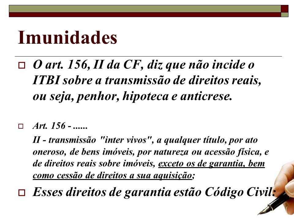 Imunidades O art. 156, II da CF, diz que não incide o ITBI sobre a transmissão de direitos reais, ou seja, penhor, hipoteca e anticrese.