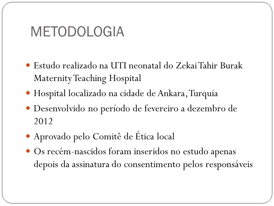 METODOLOGIA Estudo realizado na UTI neonatal do Zekai Tahir Burak Maternity Teaching Hospital. Hospital localizado na cidade de Ankara, Turquia.