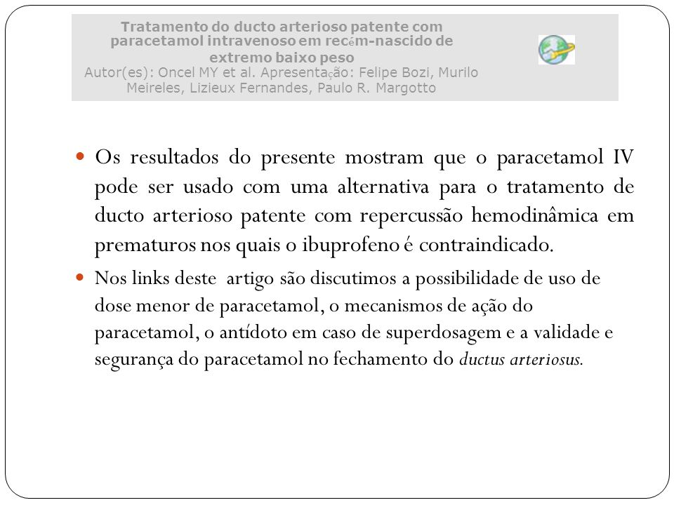 Tratamento do ducto arterioso patente com paracetamol intravenoso em recém-nascido de extremo baixo peso Autor(es): Oncel MY et al. Apresentação: Felipe Bozi, Murilo Meireles, Lizieux Fernandes, Paulo R. Margotto