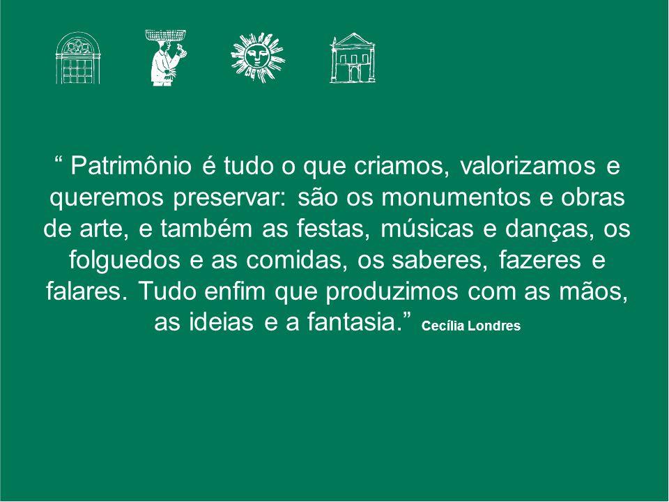 Patrimônio é tudo o que criamos, valorizamos e queremos preservar: são os monumentos e obras de arte, e também as festas, músicas e danças, os folguedos e as comidas, os saberes, fazeres e falares.
