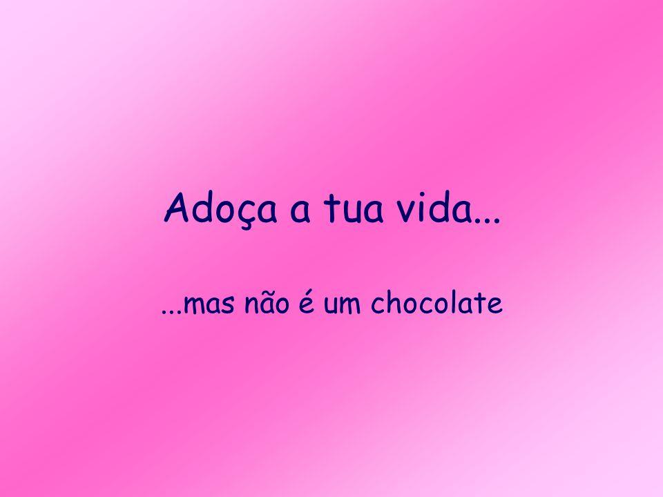 Adoça a tua vida... ...mas não é um chocolate