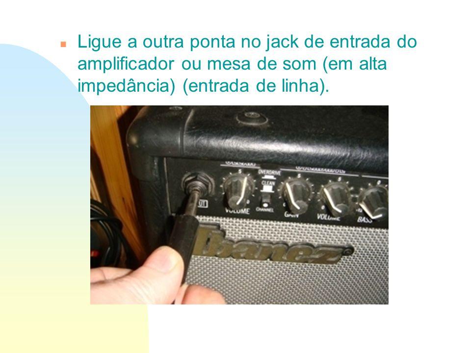 Ligue a outra ponta no jack de entrada do amplificador ou mesa de som (em alta impedância) (entrada de linha).