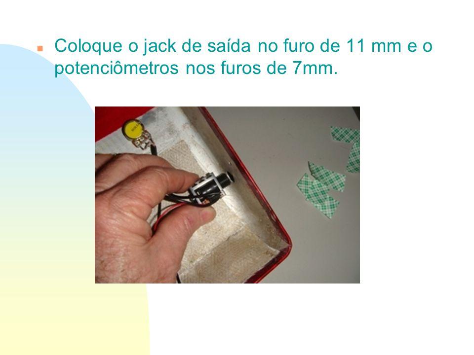 Coloque o jack de saída no furo de 11 mm e o potenciômetros nos furos de 7mm.