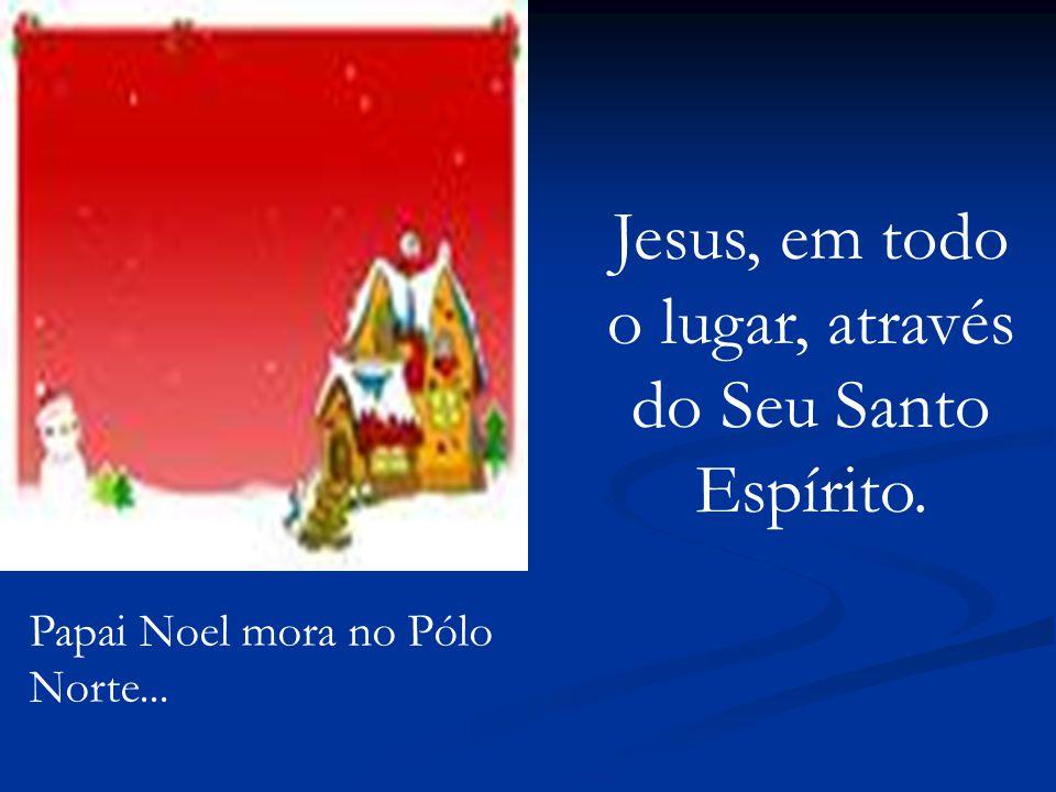 Jesus, em todo o lugar, através do Seu Santo Espírito.