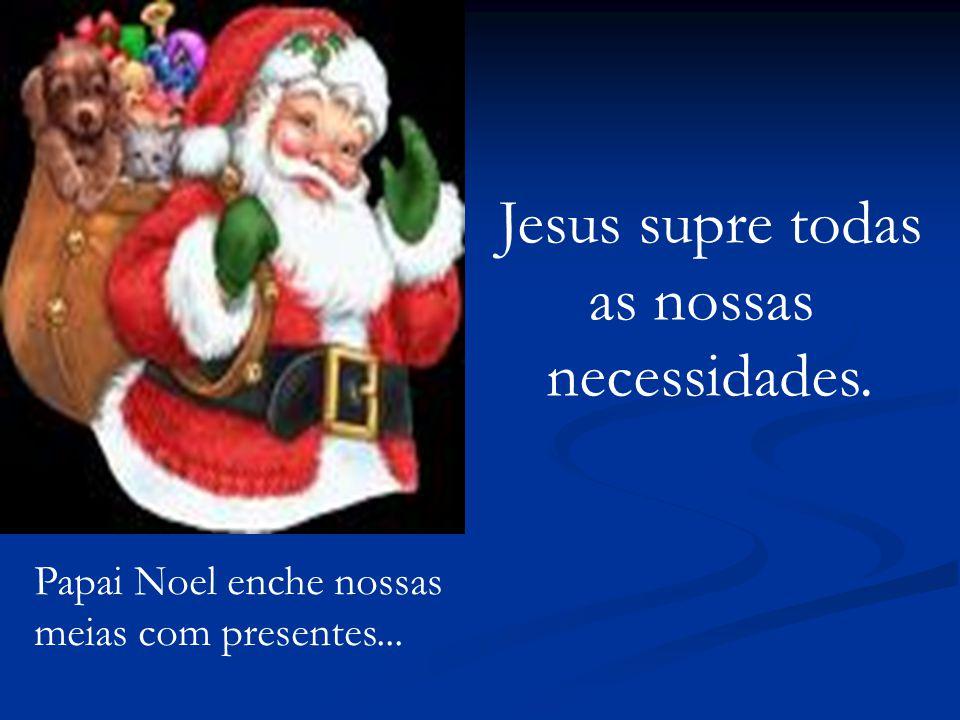 Jesus supre todas as nossas necessidades. Papai Noel enche nossas