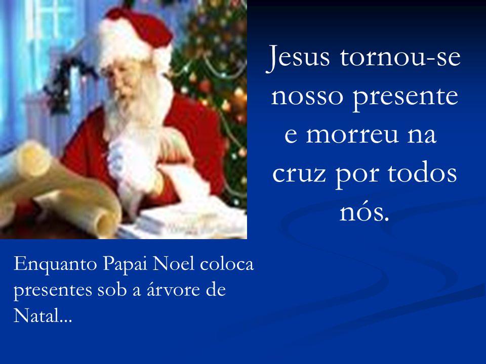 Jesus tornou-se nosso presente e morreu na cruz por todos nós.