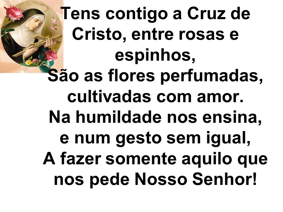 Tens contigo a Cruz de Cristo, entre rosas e espinhos, São as flores perfumadas, cultivadas com amor.