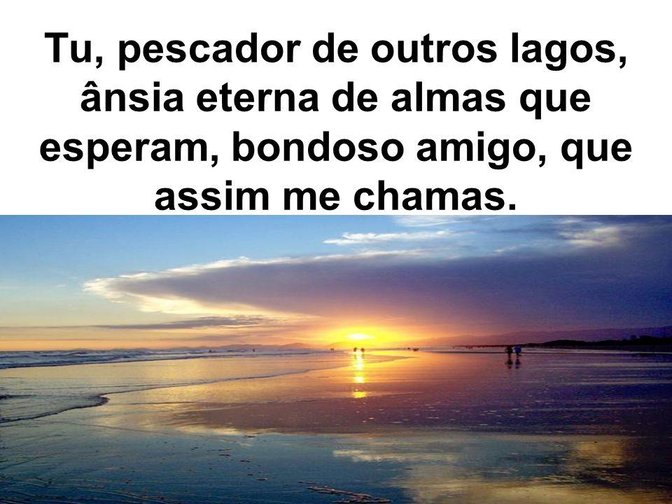 Tu, pescador de outros lagos, ânsia eterna de almas que esperam, bondoso amigo, que assim me chamas.