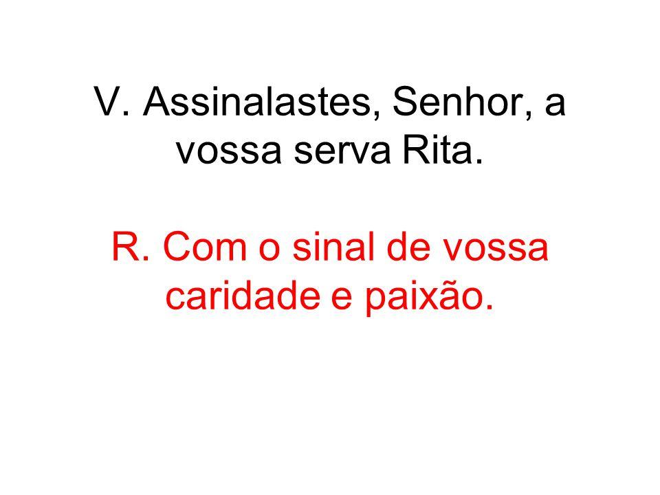 V. Assinalastes, Senhor, a vossa serva Rita. R