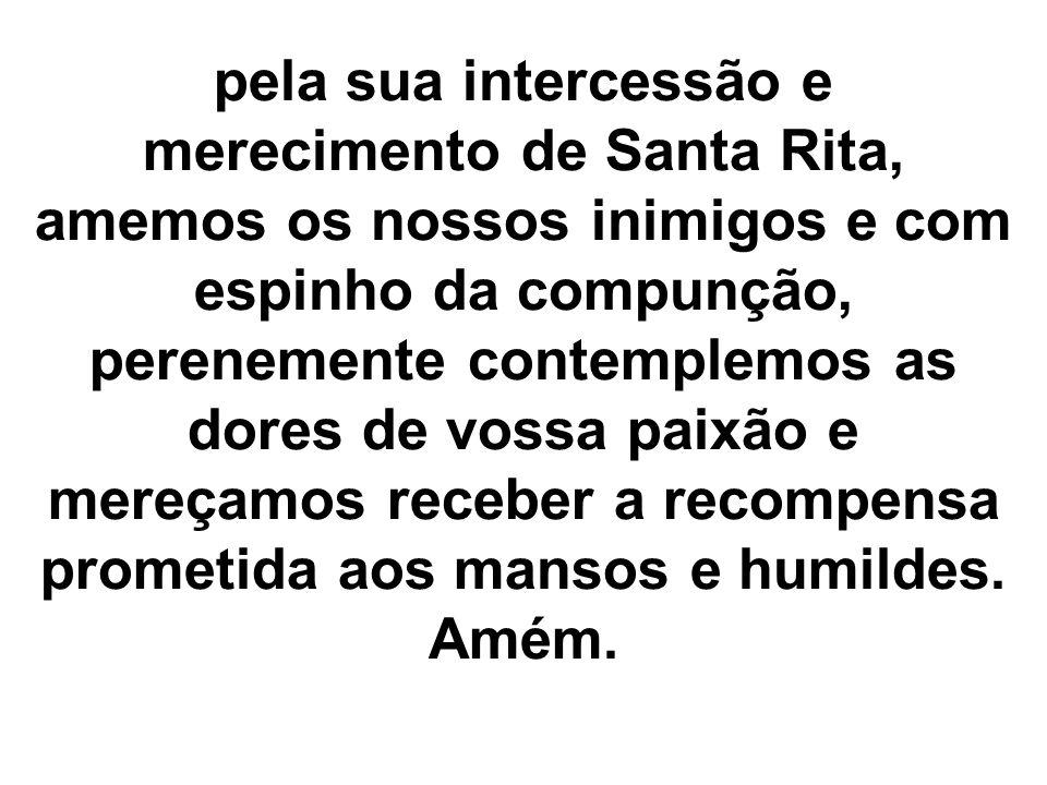 pela sua intercessão e merecimento de Santa Rita, amemos os nossos inimigos e com espinho da compunção, perenemente contemplemos as dores de vossa paixão e mereçamos receber a recompensa prometida aos mansos e humildes.