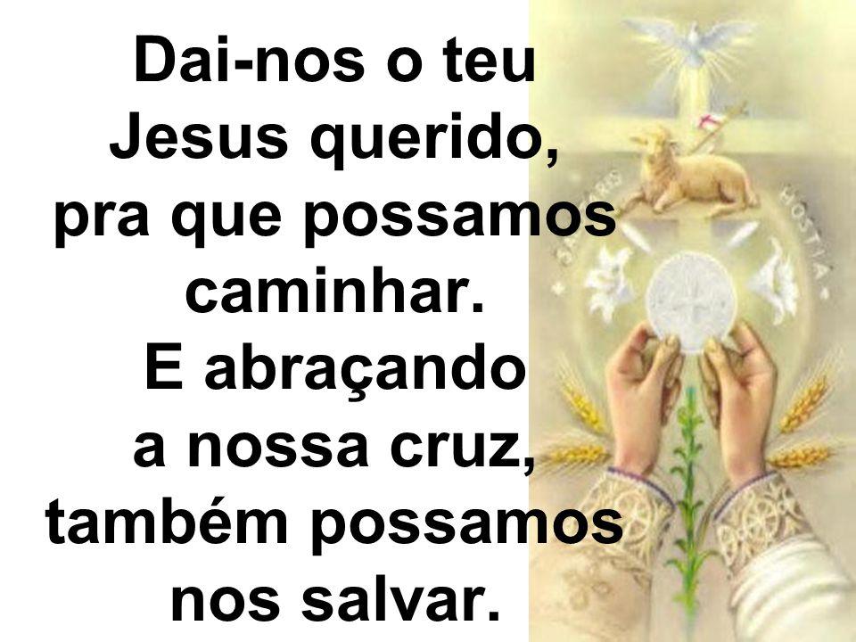Dai-nos o teu Jesus querido, pra que possamos caminhar