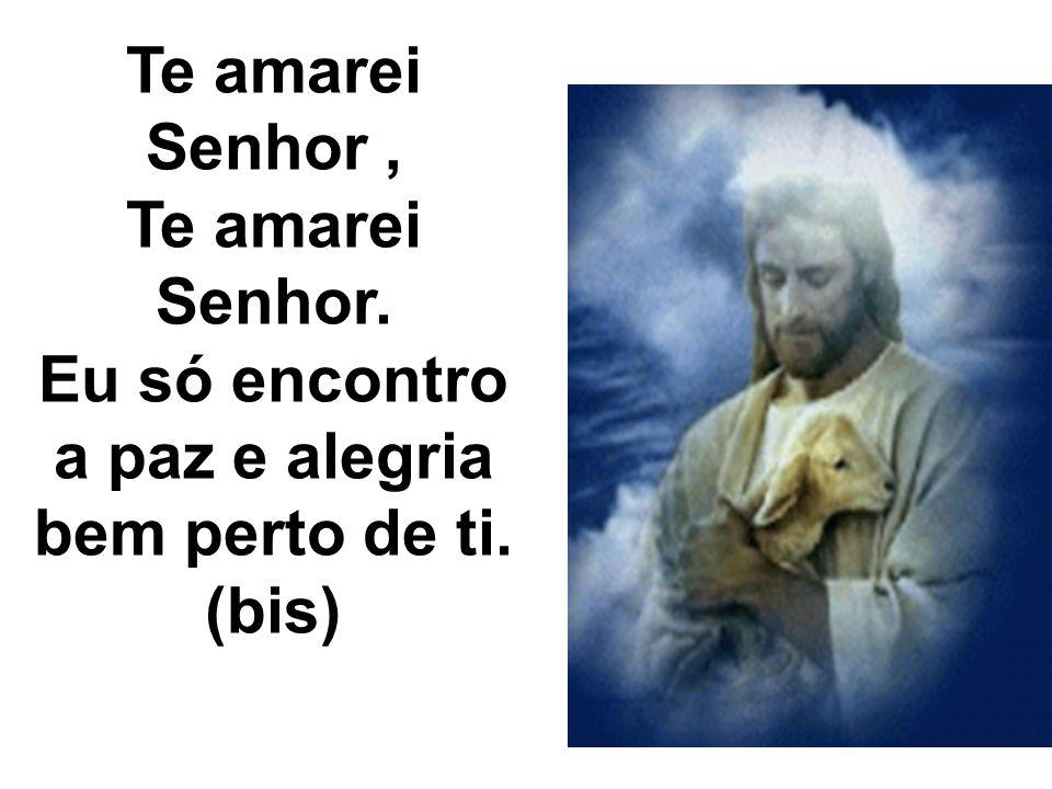 Te amarei Senhor , Te amarei Senhor