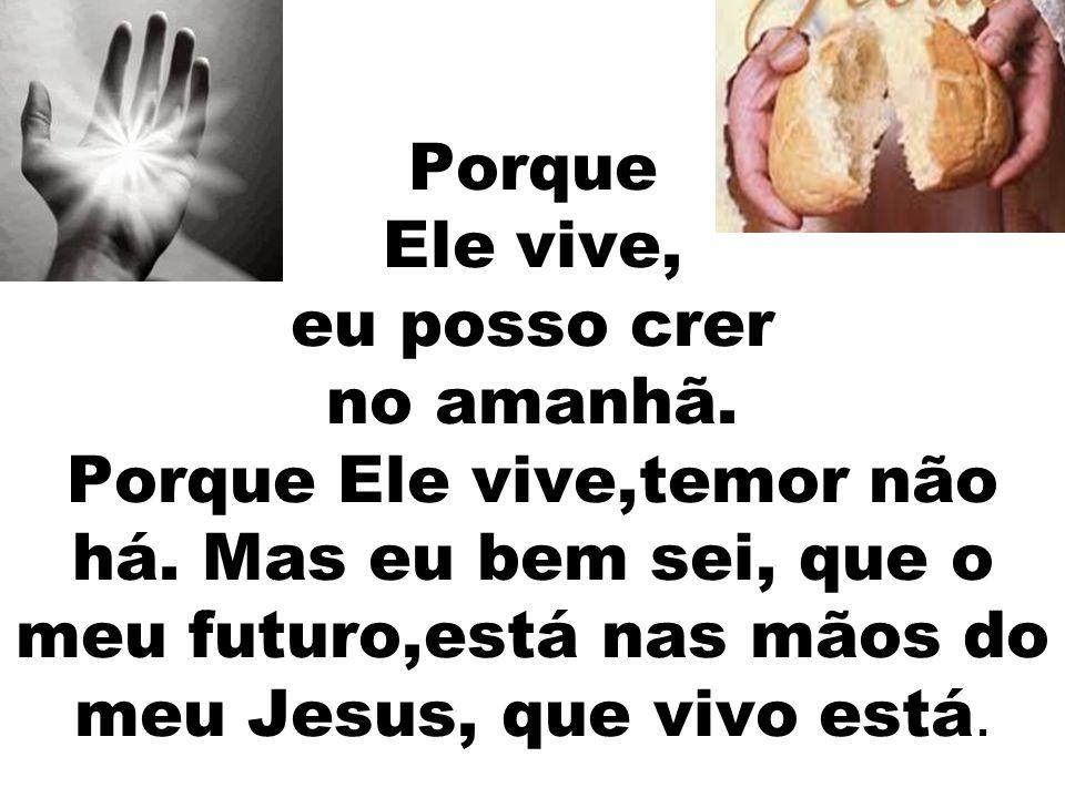 Porque Ele vive, eu posso crer no amanhã. Porque Ele vive,temor não há