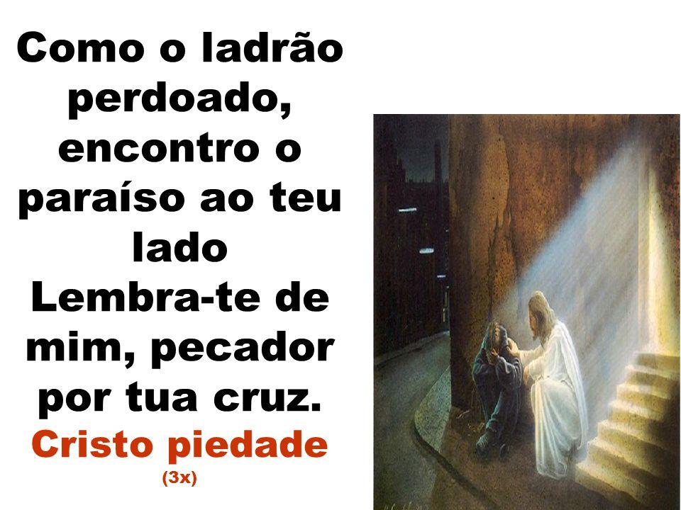 Como o ladrão perdoado, encontro o paraíso ao teu lado Lembra-te de mim, pecador por tua cruz.
