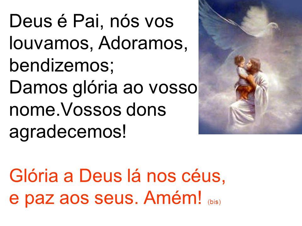 Deus é Pai, nós vos louvamos, Adoramos, bendizemos; Damos glória ao vosso nome.Vossos dons agradecemos.