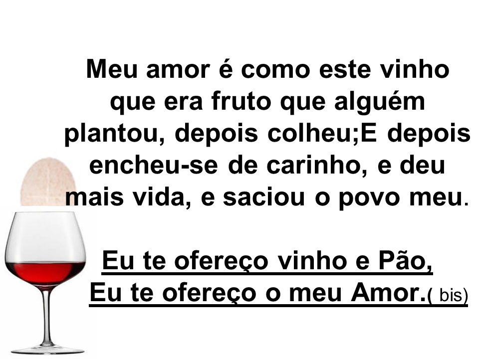 Meu amor é como este vinho que era fruto que alguém plantou, depois colheu;E depois encheu-se de carinho, e deu mais vida, e saciou o povo meu.