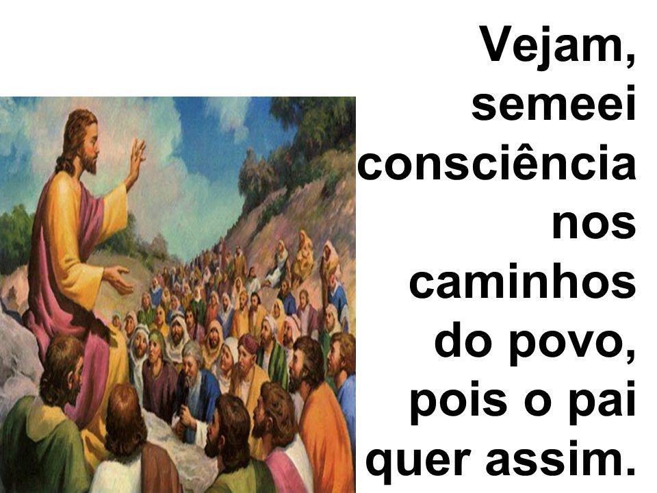 Vejam, semeei consciência nos caminhos do povo, pois o pai quer assim.