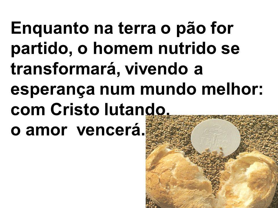 Enquanto na terra o pão for partido, o homem nutrido se transformará, vivendo a esperança num mundo melhor: com Cristo lutando, o amor vencerá.