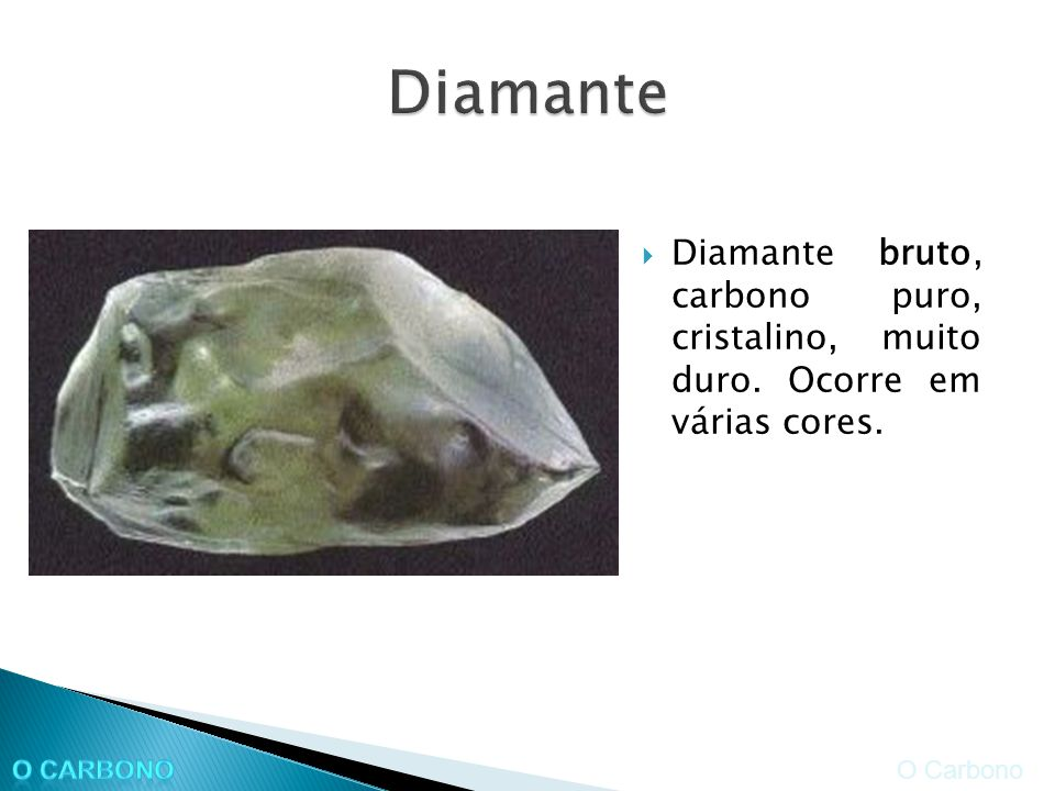 Diamante Diamante bruto, carbono puro, cristalino, muito duro. Ocorre em várias cores. O Carbono.
