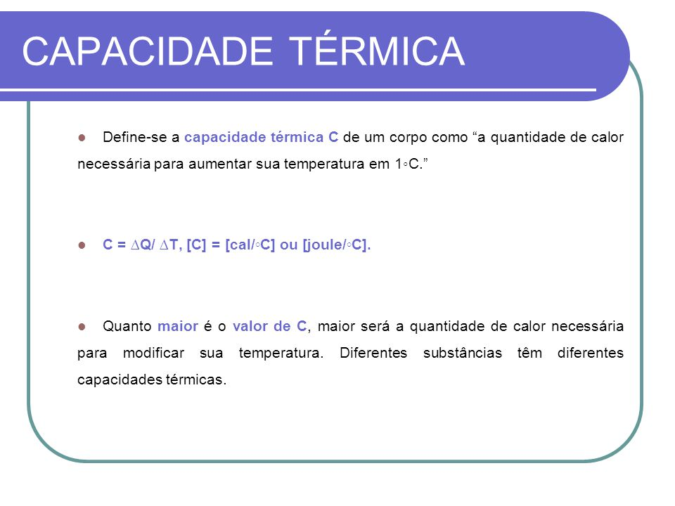 CAPACIDADE TÉRMICA Define-se a capacidade térmica C de um corpo como a quantidade de calor necessária para aumentar sua temperatura em 1◦C.