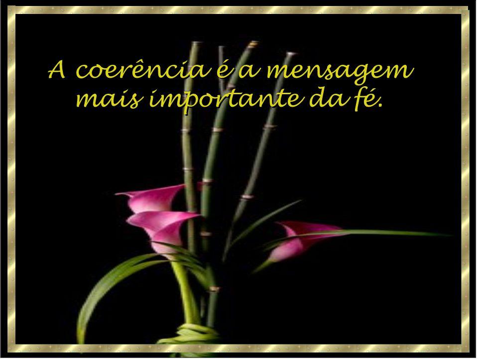 A coerência é a mensagem mais importante da fé.
