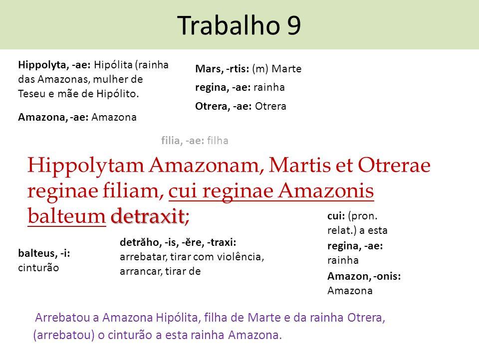 Trabalho 9 Hippolyta, -ae: Hipólita (rainha das Amazonas, mulher de Teseu e mãe de Hipólito. Mars, -rtis: (m) Marte.