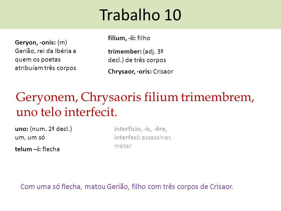 Trabalho 10 filium, -ii: filho. Geryon, -onis: (m) Gerião, rei da Ibéria a quem os poetas atribuíam três corpos.