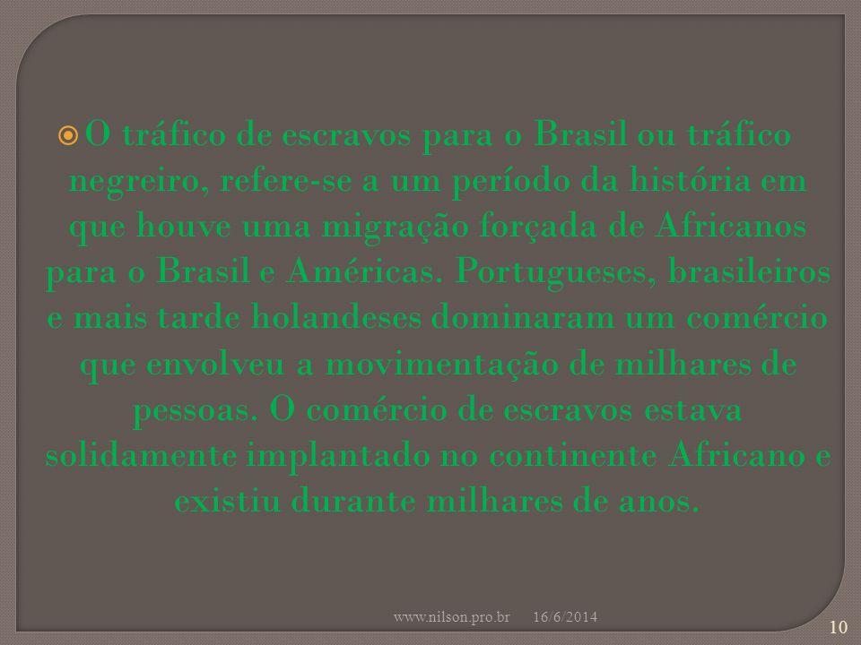 O tráfico de escravos para o Brasil ou tráfico negreiro, refere-se a um período da história em que houve uma migração forçada de Africanos para o Brasil e Américas. Portugueses, brasileiros e mais tarde holandeses dominaram um comércio que envolveu a movimentação de milhares de pessoas. O comércio de escravos estava solidamente implantado no continente Africano e existiu durante milhares de anos.