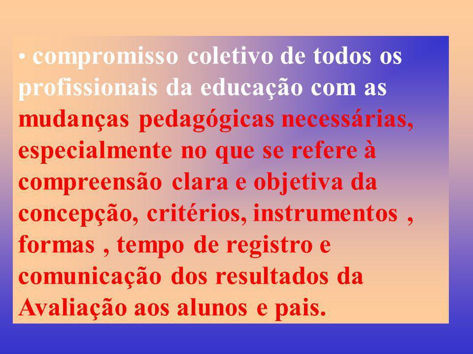 compromisso coletivo de todos os profissionais da educação com as mudanças pedagógicas necessárias, especialmente no que se refere à compreensão clara e objetiva da concepção, critérios, instrumentos , formas , tempo de registro e comunicação dos resultados da Avaliação aos alunos e pais.