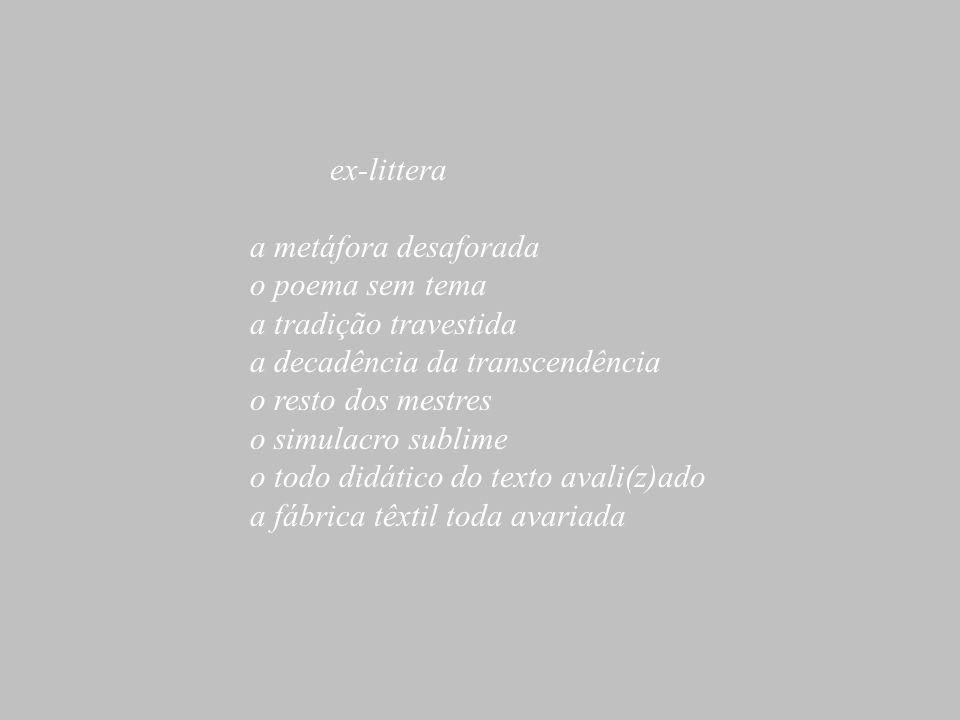 ex-littera a metáfora desaforada. o poema sem tema. a tradição travestida. a decadência da transcendência.